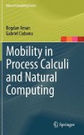 Mobility in Process Calculi and Natural Computing - Bogdan Aman, Gabriel Ciobanu