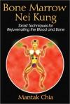 Bone Marrow Nei Kung: Taoist Techniques for Rejuvenating the Blood and Bone - Mantak Chia