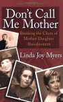 Don't Call Me Mother: Breaking the Chain of Mother-Daughter Abandonment - Linda Joy Myers
