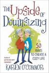 The Upside of Downsizing: 50 Ways to Create a Cozy Life - Karen O'Connor