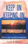 Keep on Keeping on: How to Stay Faithful Serving God - Leslie B. Flynn