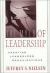 Myth of Leadership: Creating Leaderless Organizations - Jeffrey S. Nielsen