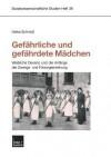 Gefahrliche Und Gefahrdete Madchen: Weibliche Devianz Und Die Anfange Der Zwangs- Und Fursorgeerziehung - Heike Schmidt