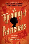 A Tyranny of Petticoats: 15 Stories of Belles, Bank Robbers & Other Badass Girls - Jessica Spotswood