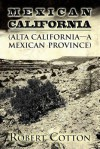 Mexican California: (Alta California - A Mexican Province) - Robert Cotton