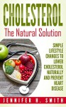 Cholesterol: The Natural Solution: Simple Lifestyle Changes to Lower Cholesterol Naturally and Prevent Heart Disease (Lowering Cholesterol Book 1) - Jennifer Smith