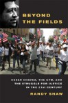 Beyond the Fields: Cesar Chavez, the UFW, and the Struggle for Justice in the 21st Century - Randy Shaw