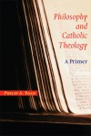 Philosophy and Catholic Theology: A Primer - Philip A. Egan