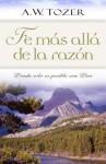 Fe Mas Alla de la Razon: Donde Solo Es Posible Con Dios - A.W. Tozer