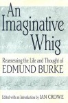 An Imaginative Whig: Reassessing the Life and Thought of Edmund Burke - Ian Crowe