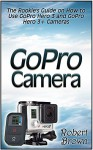 GoPro Camera: The Rookie's Guide on How to Use GoPro Hero 3 and GoPro Hero 3+ Cameras (GoPro Camera, GoPro hero, GoPro cameras for dummies) - Robert Brown