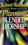 Planning Blended Worship: The Creative Mixture of Old and New - Robert Webber