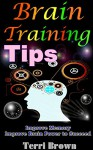 Brain Training Tips: Ultimate Tips to Train Your Brain, Improve Memory, Improve Brain Power to Succeed - Terri Brown