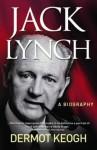 Jack Lynch: A Biography - Dermot Keogh