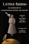Latin@ Rising: An Anthology of Latin@ Science Fiction and Fantasy - Matthew David Goodwin, Frederick Luis Aldama