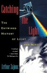 Catching the Light: The Entwined History of Light and Mind - Arthur Zajonc