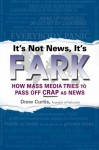 It's Not News, It's Fark: How Mass Media Tries to Pass Off Crap As News - Drew Curtis