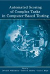 Automated Scoring of Complex Tasks in Computer-Based Testing - David Williamson, Isaac Bejar, Robert Mislevy