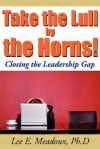Take the Lull by the Horns!: Closing the Leadership Gap - Lee E. Meadows