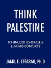 Think Palestine to Unlock Us-Israelis and Arabs Conflicts - Jamil E. Effarah