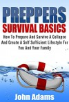 Preppers Survival Basics : How To Prepare And Survive A Collapse And Create A Self Sufficient Lifestyle For You And Your Family (Prepper, Preppers Survival, Preppers Guide, Preppers book, Prepping) - John Adams