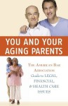 You and Your Aging Parents: The American Bar Association Guide to Legal, Financial, and Health Care Issues - The American Bar Association, American Bar Association Staff