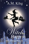 Witch Happens - A.M. King
