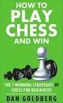 Chess: How to Play Chess and WIN - The 7 WINNING Strategies of Chess for Beginners: (Chess, Chess Openings, Chess Tactics, Chess Books, Chess Strategy) - Dan Goldberg