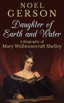 Daughter of Earth and Water: A Biography of Mary Wollstonecraft Shelley - Noel Gerson