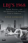 LBJ's 1968: Power, Politics, and the Presidency in America's Year of Upheaval - Kyle Longley
