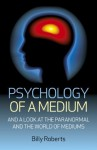 Psychology of a Medium: And A Look At The Paranormal And The World Of Mediums - Billy Roberts