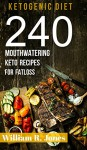 Keto Recipes, 240 Mouthwatering Ketogenic Diet Recipes: (Breakfast, Lunch, Dinner, Desserts, Sweet Snacks, Pies and Beverages) - William R. Jones