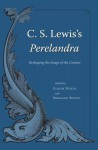 C.S. Lewis's Perelandra: Reshaping the Image of the Cosmos - Judith Wolfe, Brendan Wolfe