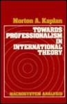 Towards Professionalism In International Theory: Macrosystem Analysis - Morton A. Kaplan