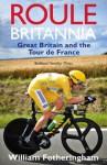 Roule Britannia: Great Britain and the Tour de France - William Fotheringham