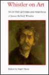 Whistler on Art: Selected Letters and Writings, 1849-1903, of James McNeill Whistler - Nigel Thorp