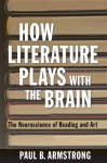 How Literature Plays with the Brain: The Neuroscience of Reading and Art - Paul B. Armstrong