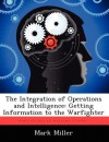The Integration of Operations and Intelligence: Getting Information to the Warfighter - Mark Miller