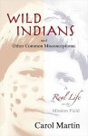 Wild Indians and Other Common Misconceptions: A Real Life on the Mission Field - Carol Martin