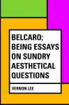 Belcaro; Being Essays on Sundry Aesthetical Questions - Vernon Lee