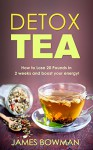 Detox Tea: How to Loose up to 20 Pounds in 2 weeks and Boost your Energy - James Bowman