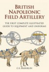 British Napoleonic Field Artillery: The First Complete Illustrated Guide to Equipment and Uniforms - C.E. Franklin, Carl Franklin