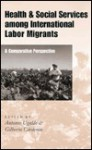 Health and Social Services Among International Labor Migrants: A Comparative Perspective - Cardenas Gilberto, Gilberto Cardenas, Cardenas Gilberto