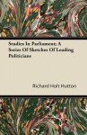 Studies in Parliament; A Series of Sketches of Leading Politicians - Richard Holt Hutton