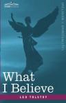 What I Believe - Leo Tolstoy, Constantine Popoff