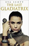 The Last Gladiatrix - Eva Scott