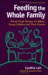Feeding the Whole Family: Whole Foods Recipes for Babies, Young Children and Their Parents - Cynthia Lair, Annemarie Colbin