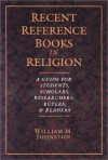 Recent Reference Books in Religion: A Guide for Students, Scholars, Researchers, Buyers, & Readers - William M. Johnston