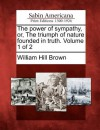The Power of Sympathy, Or, the Triumph of Nature Founded in Truth. Volume 1 of 2 - William Hill Brown