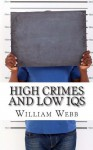 High Crimes and Low IQs: 50 of the Dumbest Criminals - William Webb